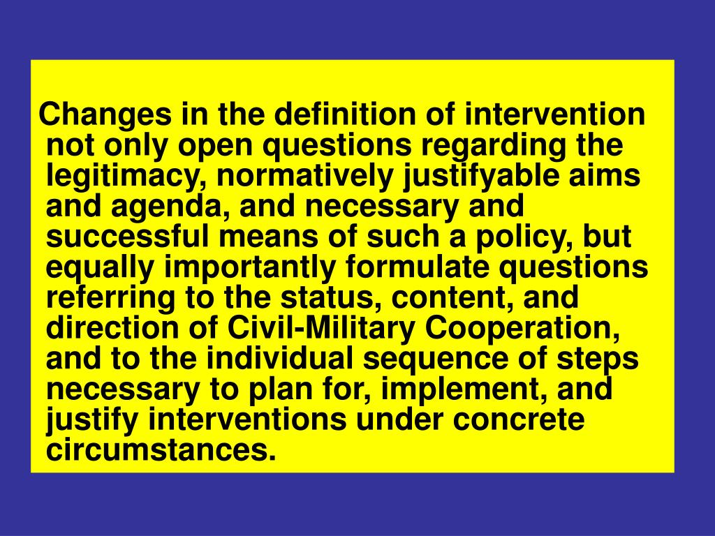 Changes in the definition of intervention not only open questions regarding the legitimacy, normatively justifyable aims and agenda, and necessary and successful means of such a policy, but equally importantly formulate questions referring to the status, content, and direction of Civil-Military Cooperation, and to the individual sequence of steps necessary to plan for, implement, and justify interventions under concrete circumstances.