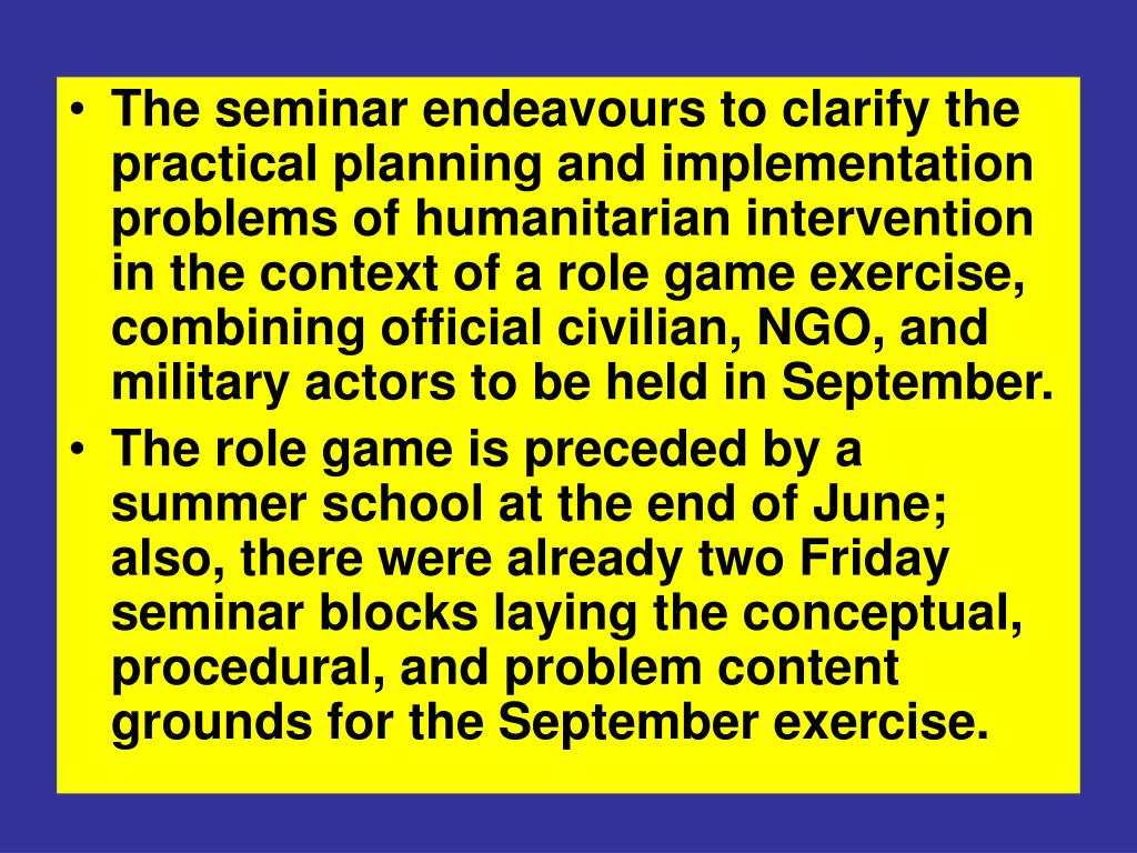 The seminar endeavours to clarify the practical planning and implementation problems of humanitarian intervention in the context of a role game exercise, combining official civilian, NGO, and military actors to be held in September.