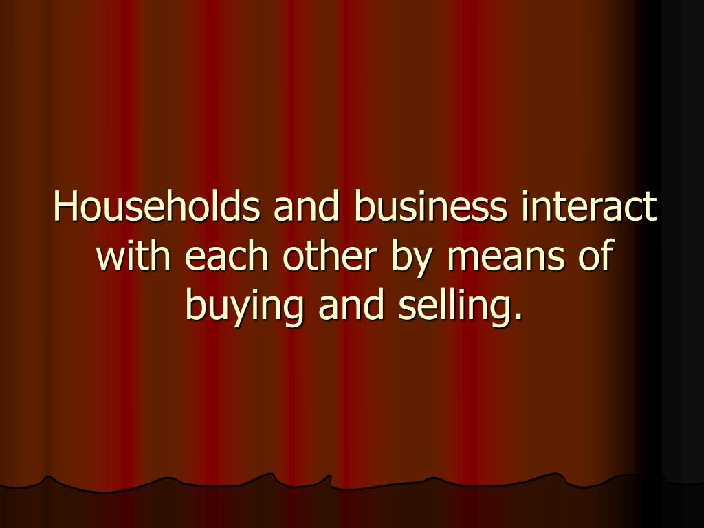 Households and business interact with each other by means of buying and selling.