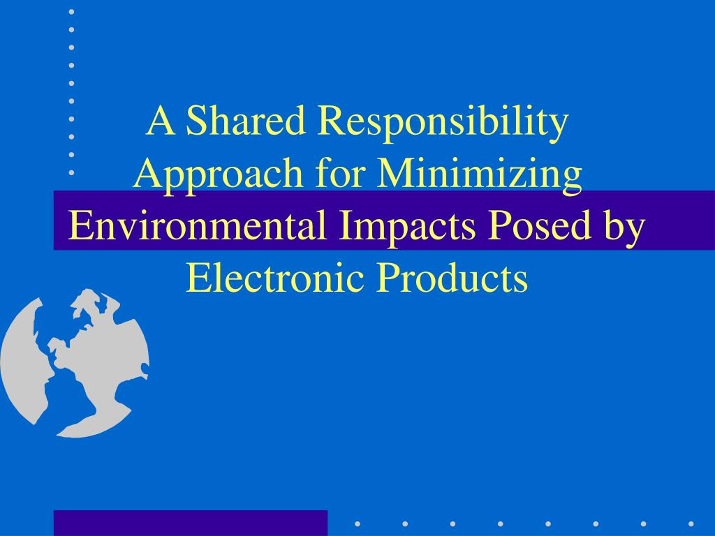 a shared responsibility approach for minimizing environmental impacts posed by electronic products l.