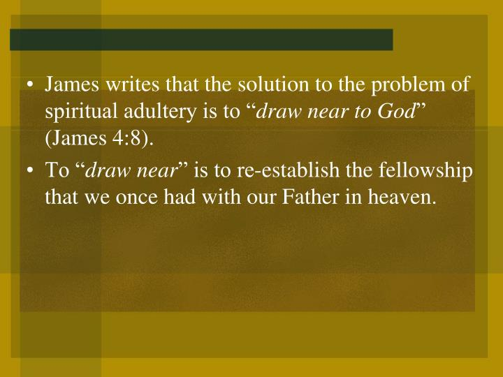 """James writes that the solution to the problem of spiritual adultery is to """""""
