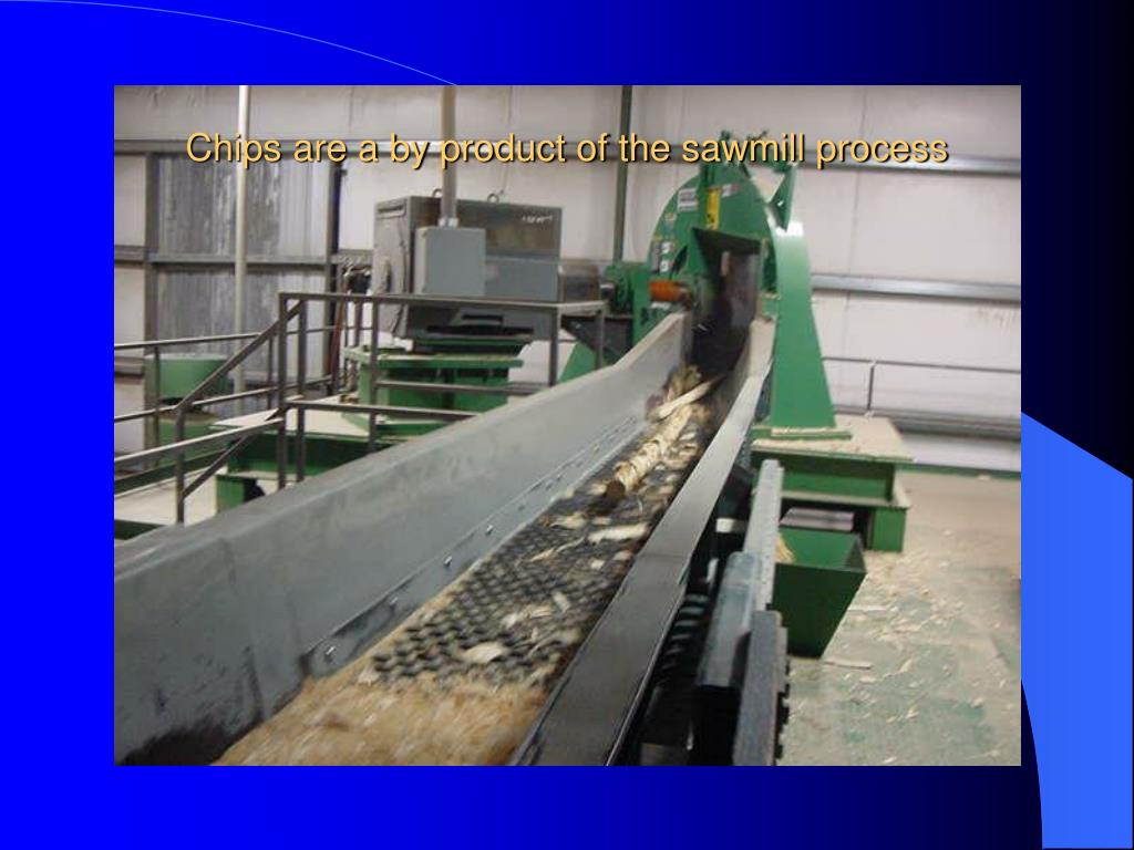 Chips are a by product of the sawmill process