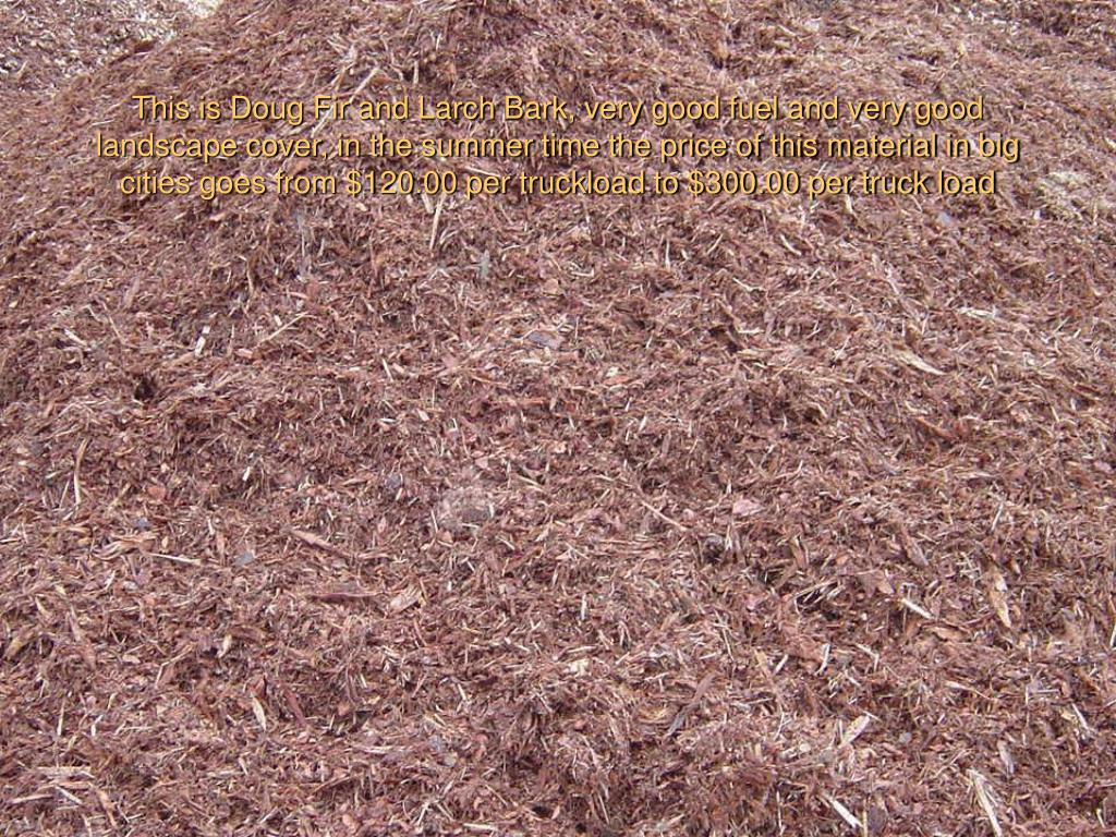 This is Doug Fir and Larch Bark, very good fuel and very good landscape cover, in the summer time the price of this material in big cities goes from $120.00 per truckload to $300.00 per truck load