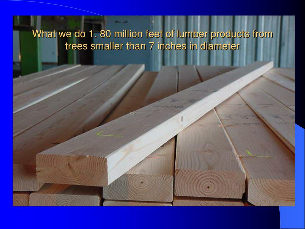 What we do 1. 80 million feet of lumber products from trees smaller than 7 inches in diameter