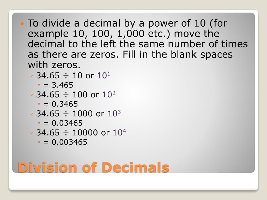 To divide a decimal by a power of 10 (for example 10, 100, 1,000 etc.) move the decimal to the left the same number of times as there are zeros. Fill in the blank spaces with zeros.
