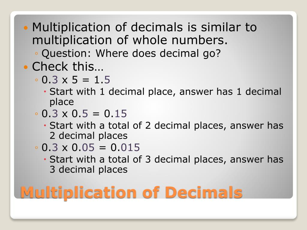 Multiplication of decimals is similar to multiplication of whole numbers.