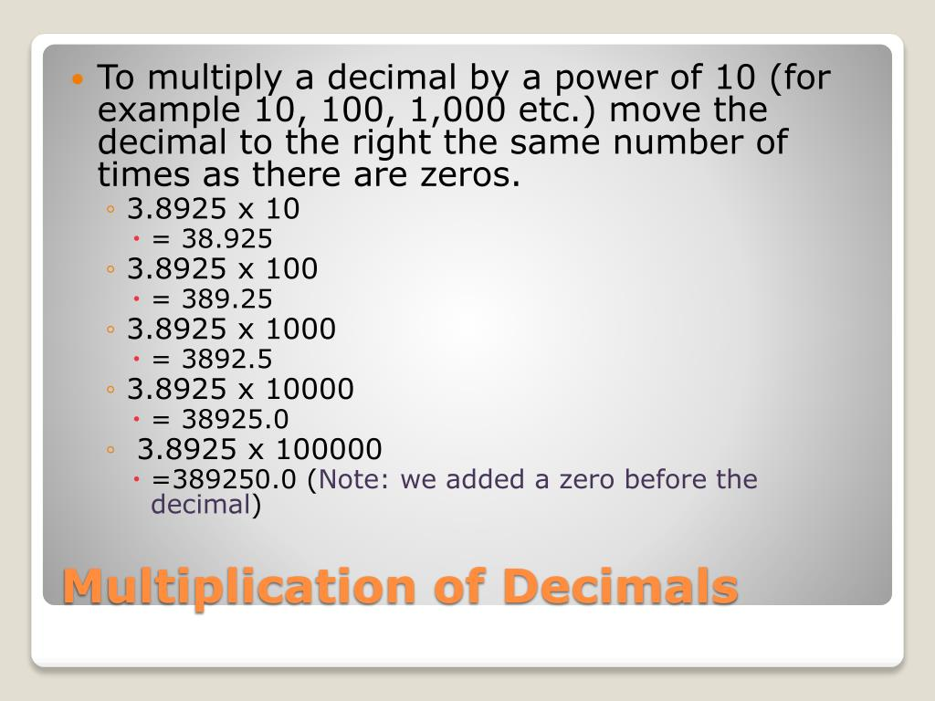 To multiply a decimal by a power of 10 (for example 10, 100, 1,000 etc.) move the decimal to the right the same number of times as there are zeros.