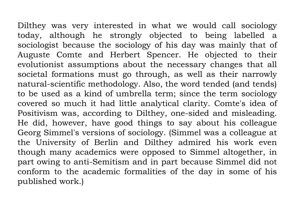 Dilthey was very interested in what we would call sociology today, although he strongly objected to being labelled a sociologist because the sociology of his day was mainly that of Auguste Comte and Herbert Spencer. He objected to their evolutionist assumptions about the necessary changes that all societal formations must go through, as well as their narrowly natural-scientific methodology. Also, the word tended (and tends) to be used as a kind of umbrella term; since the term sociology covered so much it had little analytical clarity. Comte's idea of Positivism was, according to Dilthey, one-sided and misleading. He did, however, have good things to say about his colleague Georg Simmel's versions of sociology. (Simmel was a colleague at the University of Berlin and Dilthey admired his work even though many academics were opposed to Simmel altogether, in part owing to anti-Semitism and in part because Simmel did not conform to the academic formalities of the day in some of his published work.)