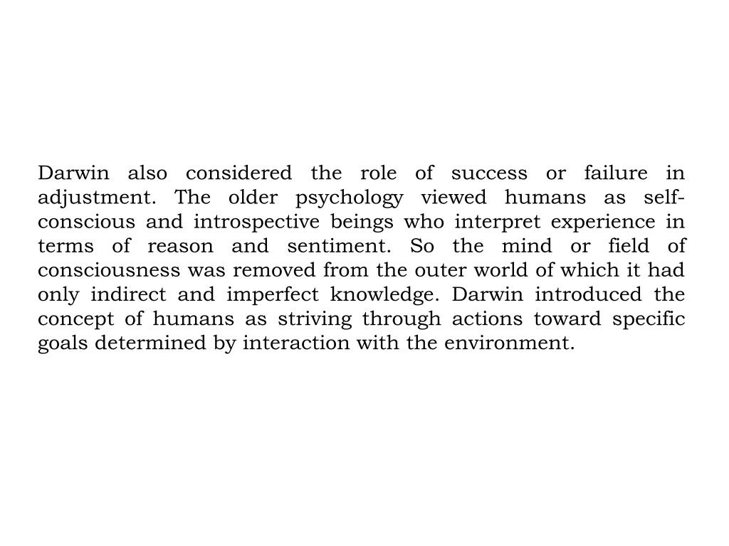 Darwin also considered the role of success or failure in adjustment. The older psychology viewed humans as self-conscious and introspective beings who interpret experience in terms of reason and sentiment. So the mind or field of consciousness was removed from the outer world of which it had only indirect and imperfect knowledge. Darwin introduced the concept of humans as striving through actions toward specific goals determined by interaction with the environment.