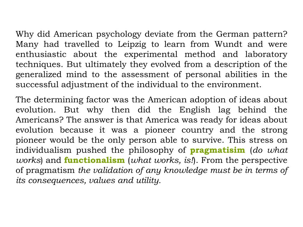 Why did American psychology deviate from the German pattern? Many had travelled to Leipzig to learn from Wundt and were enthusiastic about the experimental method and laboratory techniques. But ultimately they evolved from a description of the generalized mind to the assessment of personal abilities in the successful adjustment of the individual to the environment.