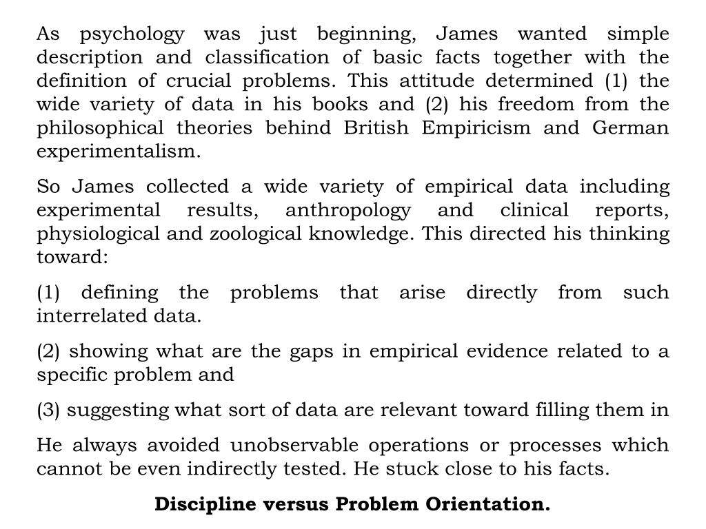 As psychology was just beginning, James wanted simple description and classification of basic facts together with the definition of crucial problems. This attitude determined (1) the wide variety of data in his books and (2) his freedom from the philosophical theories behind British Empiricism and German experimentalism.