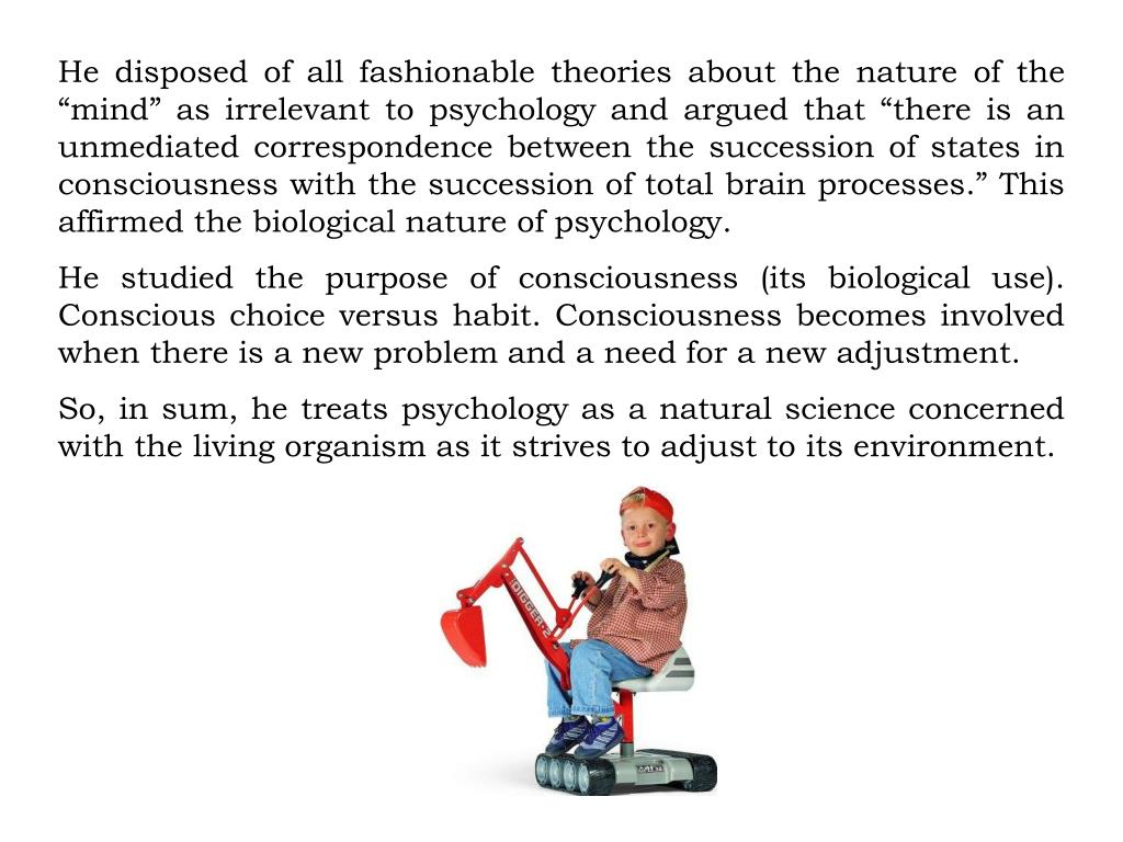 """He disposed of all fashionable theories about the nature of the """"mind"""" as irrelevant to psychology and argued that """"there is an unmediated correspondence between the succession of states in consciousness with the succession of total brain processes."""" This affirmed the biological nature of psychology."""