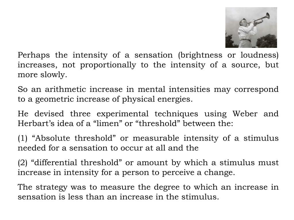 Perhaps the intensity of a sensation (brightness or loudness) increases, not proportionally to the intensity of a source, but more slowly.