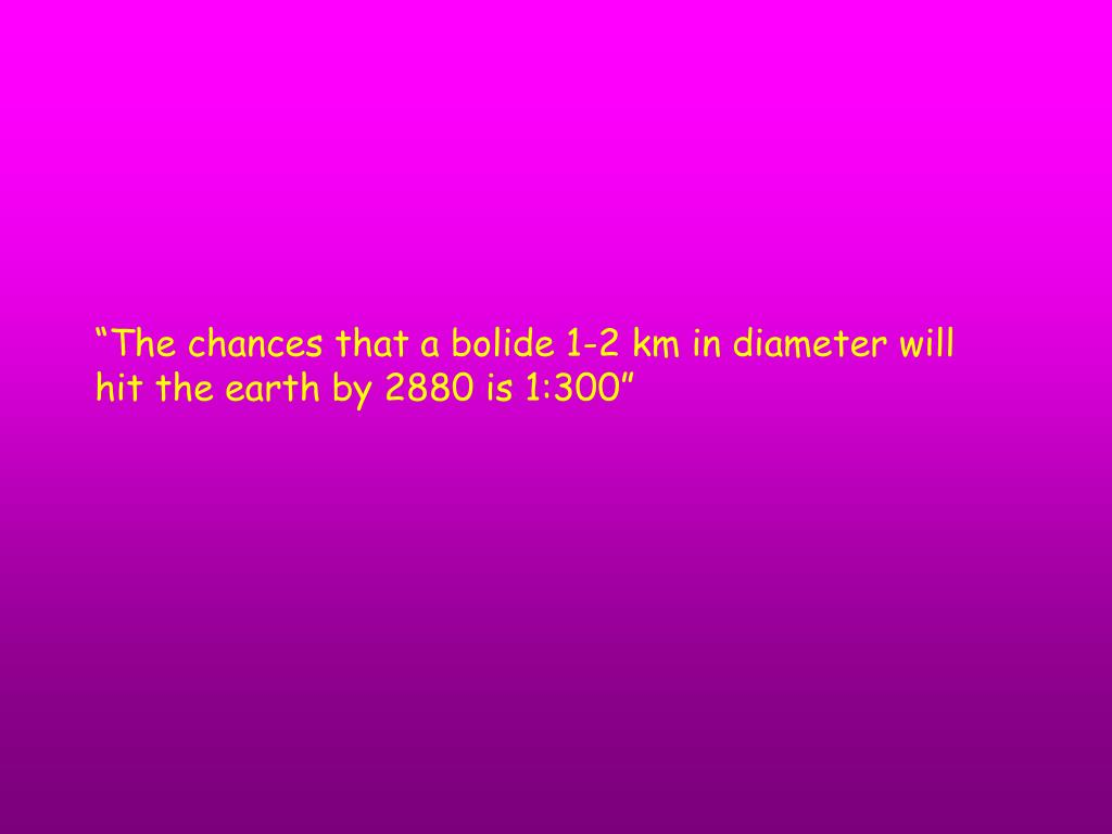 """The chances that a bolide 1-2 km in diameter will hit the earth by 2880 is 1:300"""