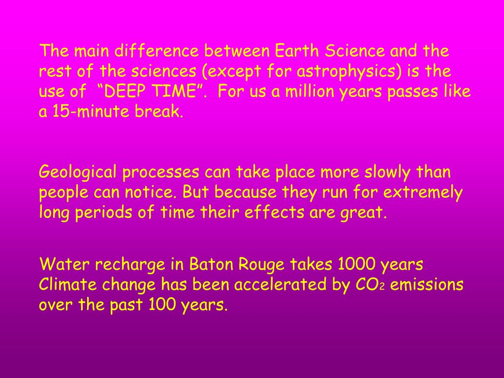 "The main difference between Earth Science and the rest of the sciences (except for astrophysics) is the use of  ""DEEP TIME"".  For us a million years passes like a 15-minute break."