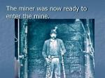 the miner was now ready to enter the mine