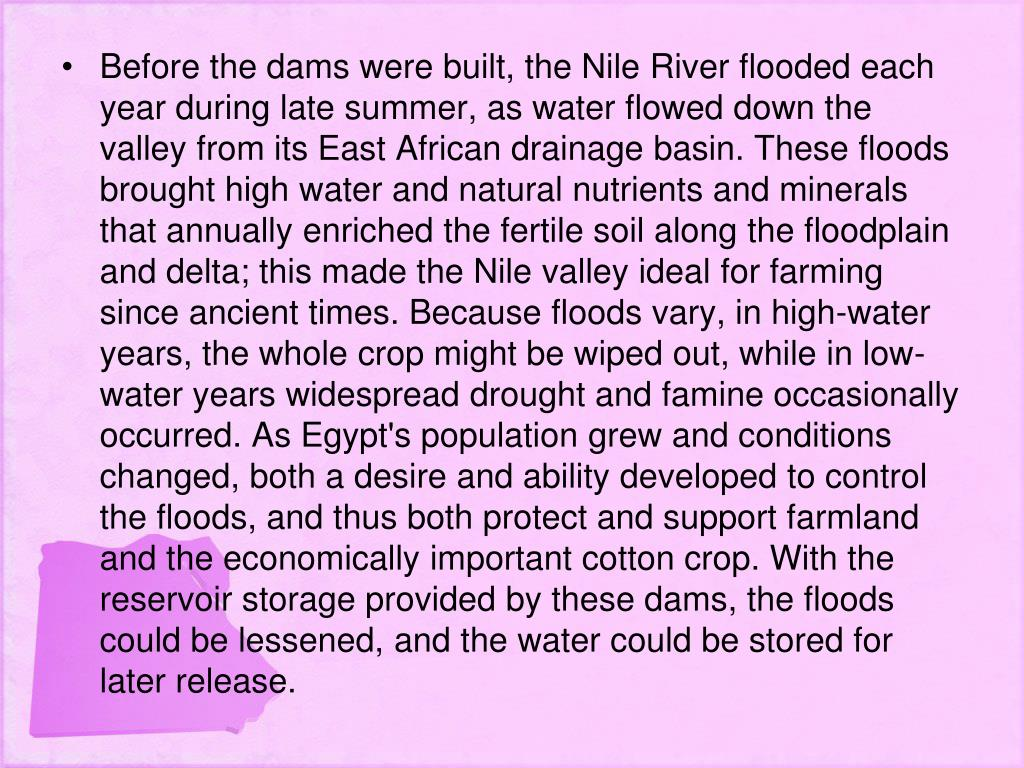 Before the dams were built, the Nile River flooded each year during late summer, as water flowed down the valley from its East African drainage basin. These floods brought high water and natural nutrients and minerals that annually enriched the fertile soil along the floodplain and delta; this made the Nile valley ideal for farming since ancient times. Because floods vary, in high-water years, the whole crop might be wiped out, while in low-water years widespread drought and famine occasionally occurred. As Egypt's population grew and conditions changed, both a desire and ability developed to control the floods, and thus both protect and support farmland and the economically important cotton crop. With the reservoir storage provided by these dams, the floods could be lessened, and the water could be stored for later release.
