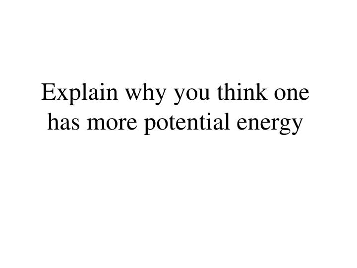 Explain why you think one has more potential energy