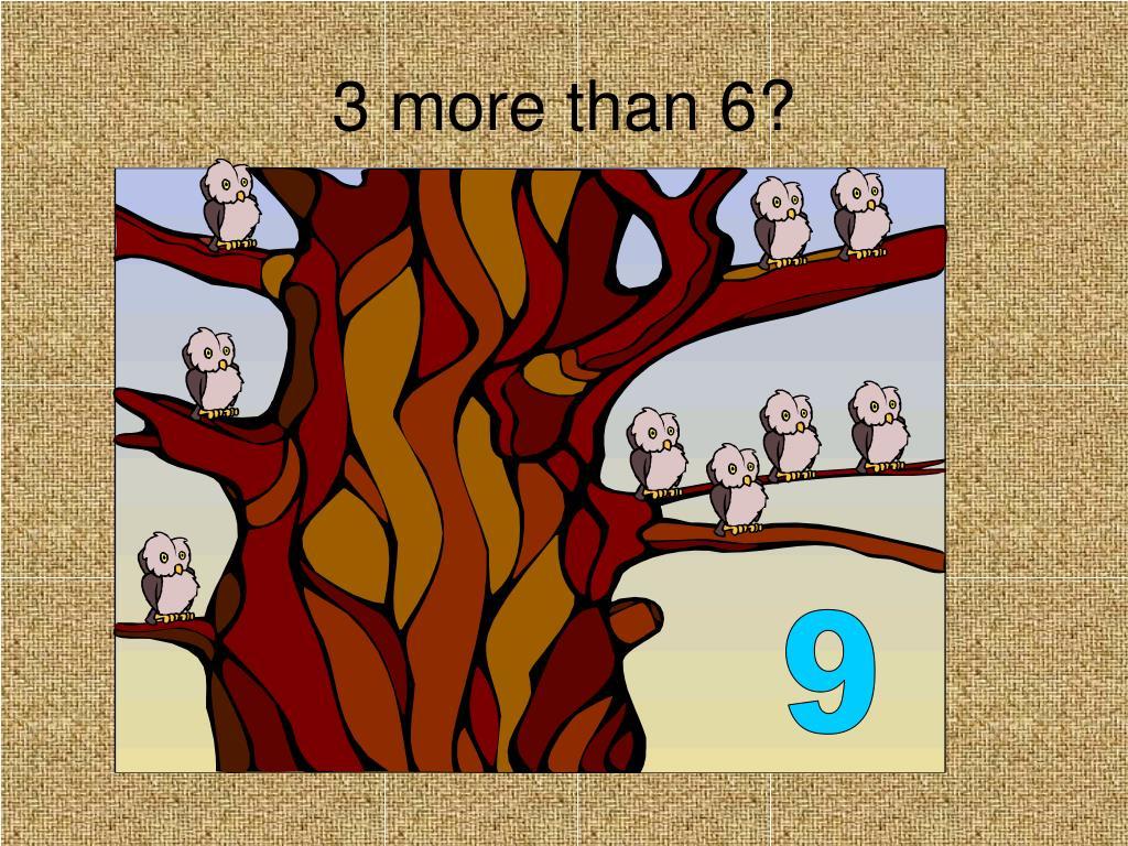 3 more than 6?