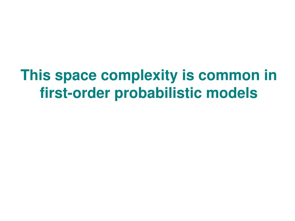 This space complexity is common in first-order probabilistic models