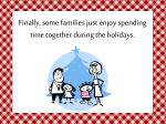 finally some families just enjoy spending time together during the holidays