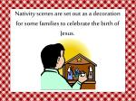 nativity scenes are set out as a decoration for some families to celebrate the birth of jesus