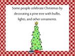 some people celebrate christmas by decorating a pine tree with bulbs lights and other ornaments
