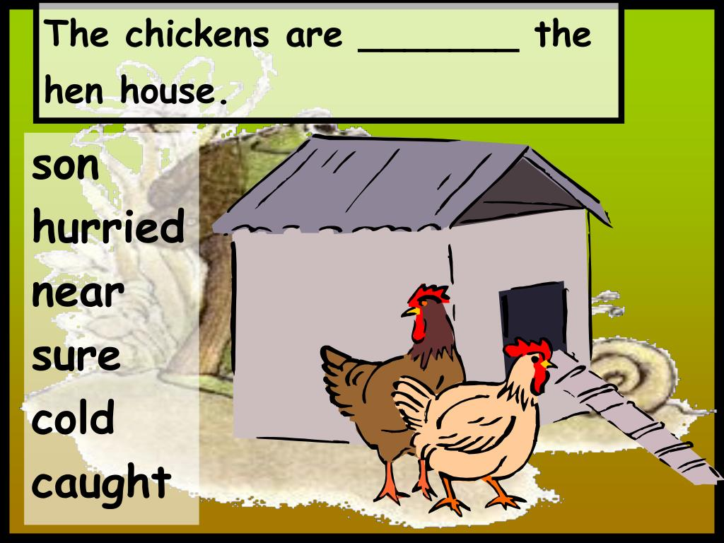 The chickens are _______ the hen house.