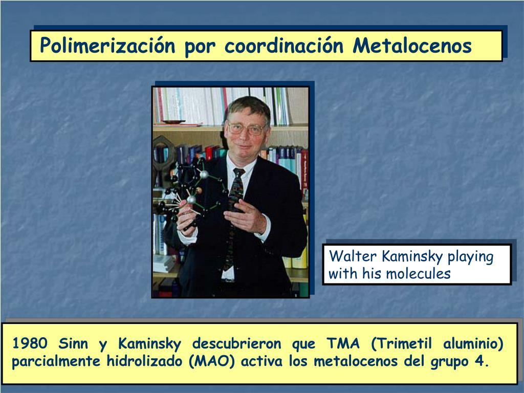 1980 Sinn y Kaminsky descubrieron que TMA (Trimetil aluminio) parcialmente hidrolizado (MAO) activa los metalocenos del grupo 4.