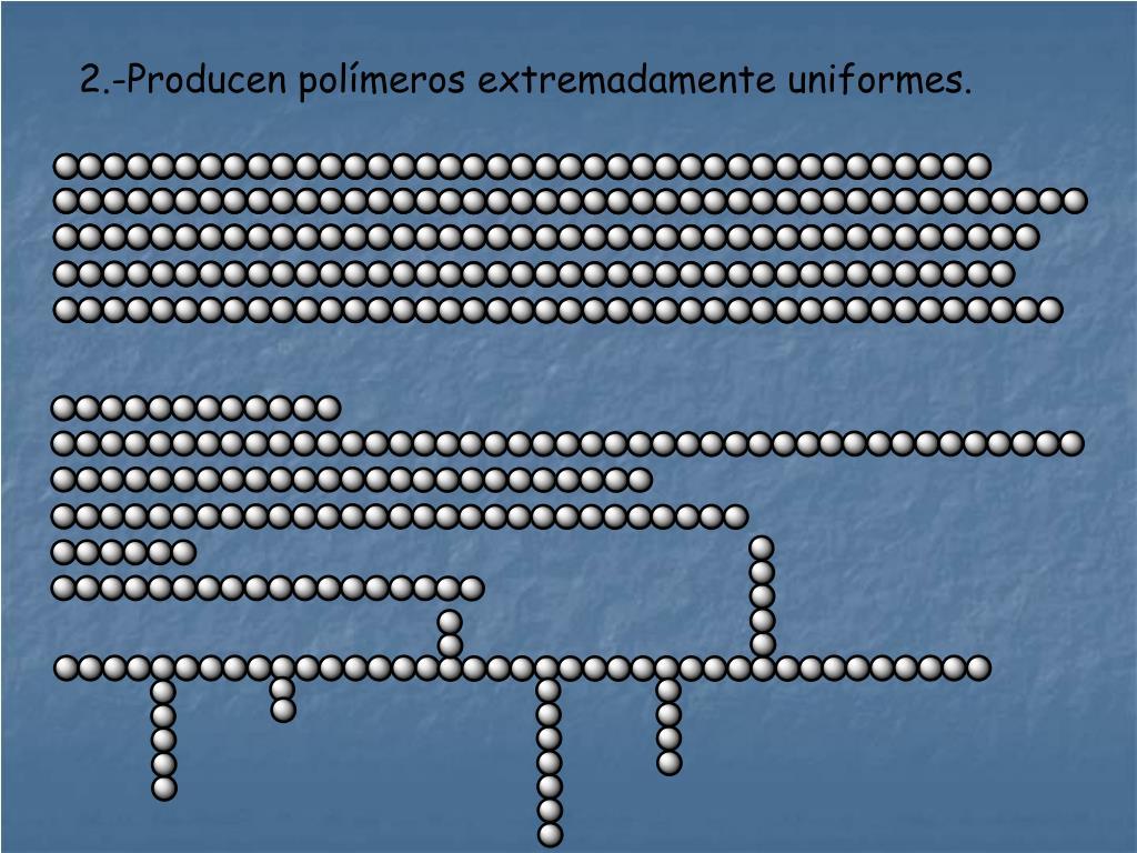2.-Producen polímeros extremadamente uniformes.