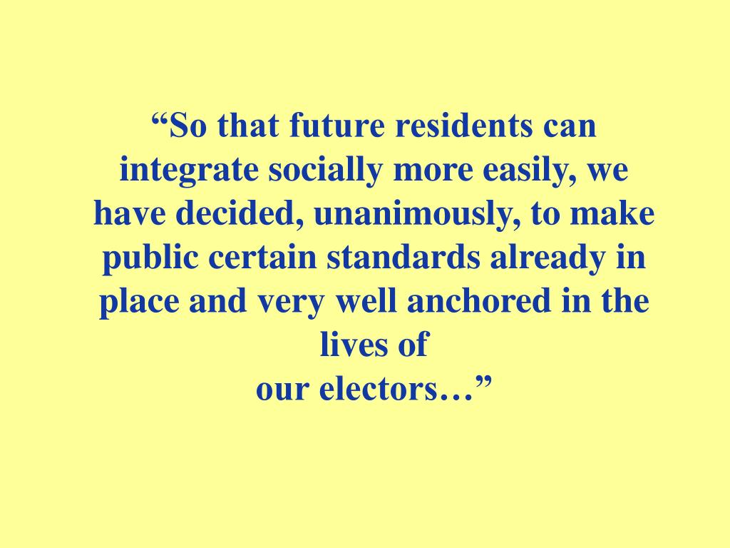 """""""So that future residents can integrate socially more easily, we have decided, unanimously, to make public certain standards already in place and very well anchored in the lives of"""