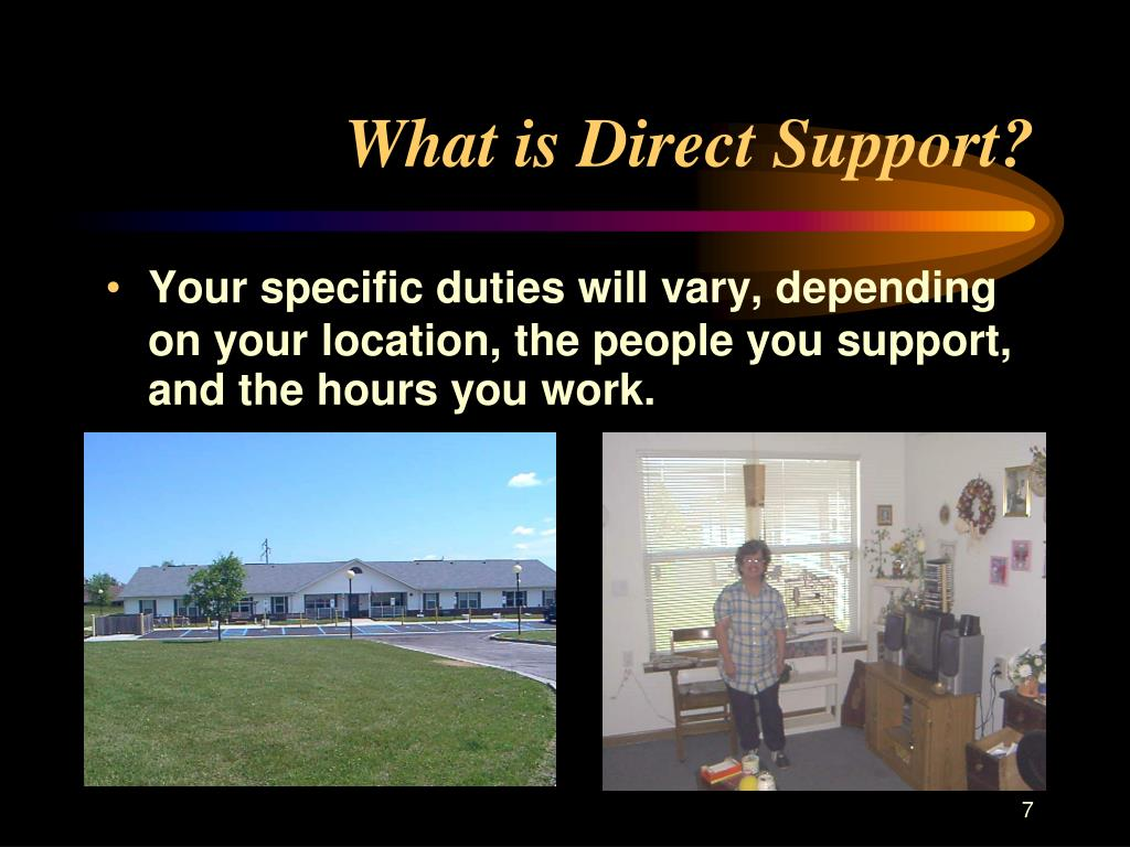 Your specific duties will vary, depending on your location, the people you support, and the hours you work.