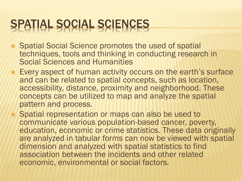 Spatial Social Science promotes the used of spatial techniques, tools and thinking in conducting research in Social Sciences and Humanities