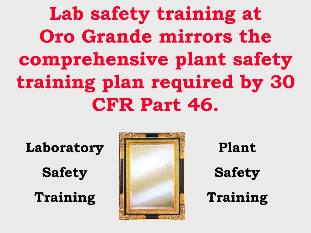 Lab safety training at       Oro Grande mirrors the comprehensive plant safety training plan required by 30 CFR Part 46.