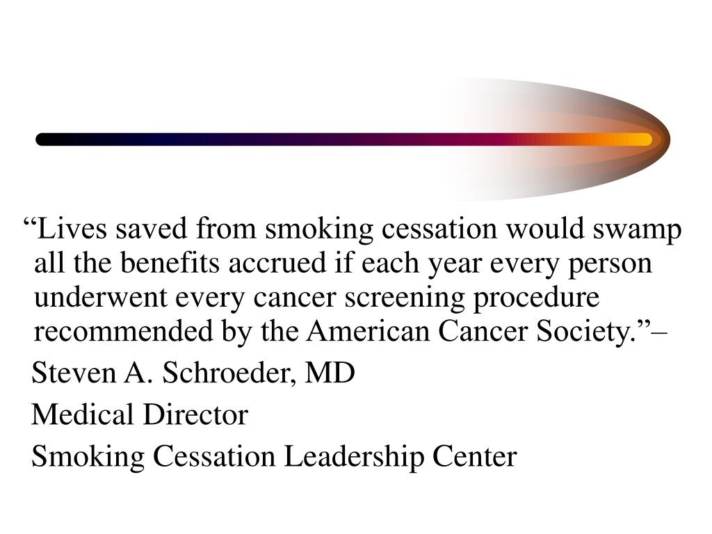 """""""Lives saved from smoking cessation would swamp all the benefits accrued if each year every person underwent every cancer screening procedure recommended by the American Cancer Society.""""–"""