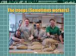 the troops sometimes workers