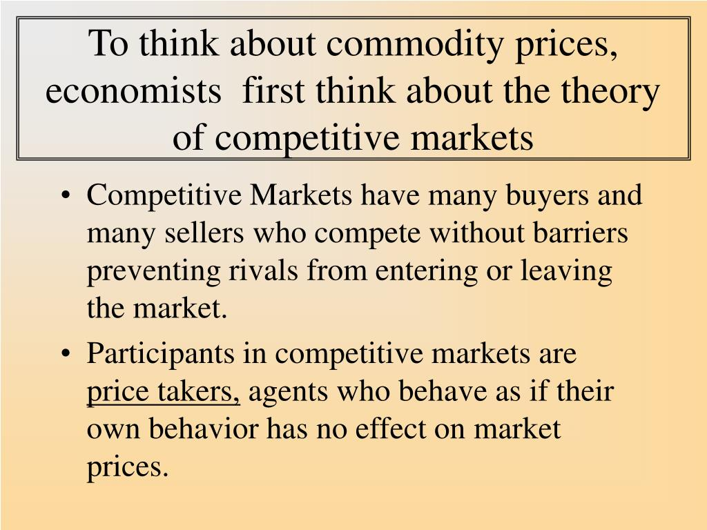 To think about commodity prices, economists  first think about the theory of competitive markets