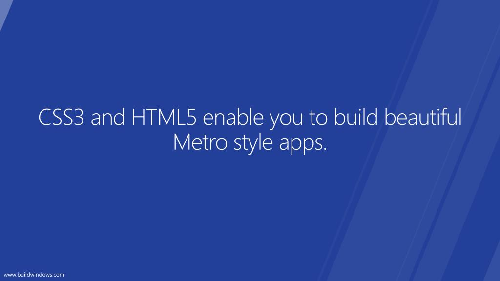 CSS3 and HTML5 enable you to build beautiful Metro style apps.