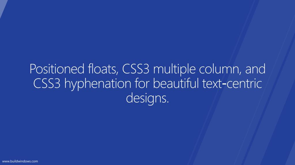 Positioned floats, CSS3 multiple column, and CSS3 hyphenation for beautiful text-centric designs.