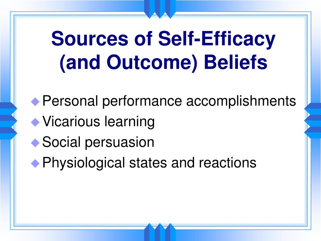 Sources of Self-Efficacy   (and Outcome) Beliefs