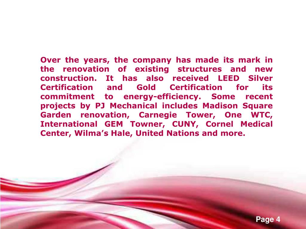 Over the years, the company has made its mark in the renovation of existing structures and new construction. It has also received LEED Silver Certification and Gold Certification for its commitment to energy-efficiency. Some recent projects by PJ Mechanical includes Madison Square Garden renovation, Carnegie Tower, One WTC, International GEM Towner, CUNY, Cornel Medical Center, Wilma's Hale, United Nations and more.