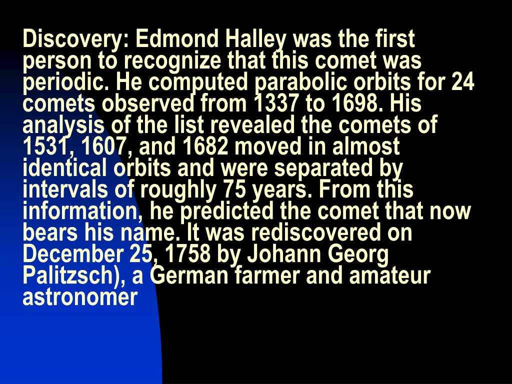 Discovery: Edmond Halley was the first person to recognize that this comet was periodic. He computed parabolic orbits for 24 comets observed from 1337 to 1698. His analysis of the list revealed the comets of 1531, 1607, and 1682 moved in almost identical orbits and were separated by intervals of roughly 75 years. From this information, he predicted the comet that now bears his name. It was rediscovered on December 25, 1758 by Johann Georg Palitzsch), a German farmer and amateur astronomer