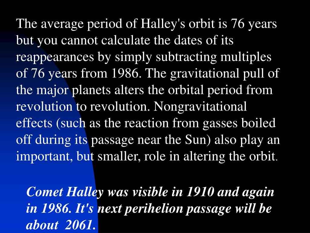 The average period of Halley's orbit is 76 years but you cannot calculate the dates of its reappearances by simply subtracting multiples of 76 years from 1986. The gravitational pull of the major planets alters the orbital period from revolution to revolution. Nongravitational effects (such as the reaction from gasses boiled off during its passage near the Sun) also play an important, but smaller, role in altering the orbit