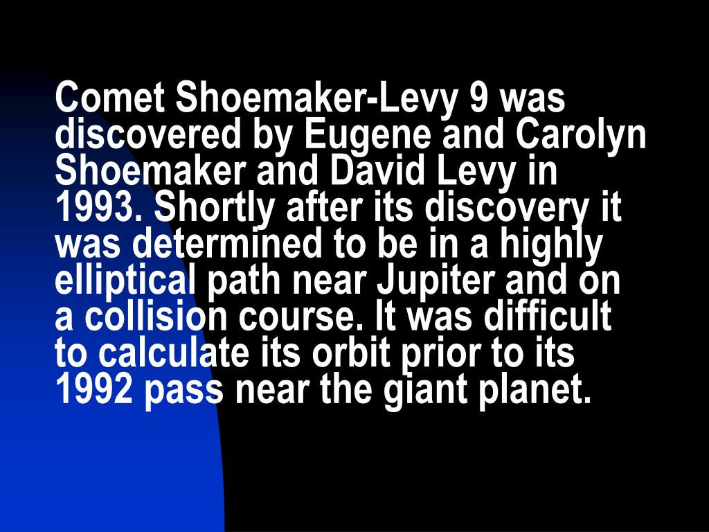 Comet Shoemaker-Levy 9 was discovered by Eugene and Carolyn Shoemaker and David Levy in 1993. Shortly after its discovery it was determined to be in a highly elliptical path near Jupiter and on a collision course. It was difficult to calculate its orbit prior to its 1992 pass near the giant planet.