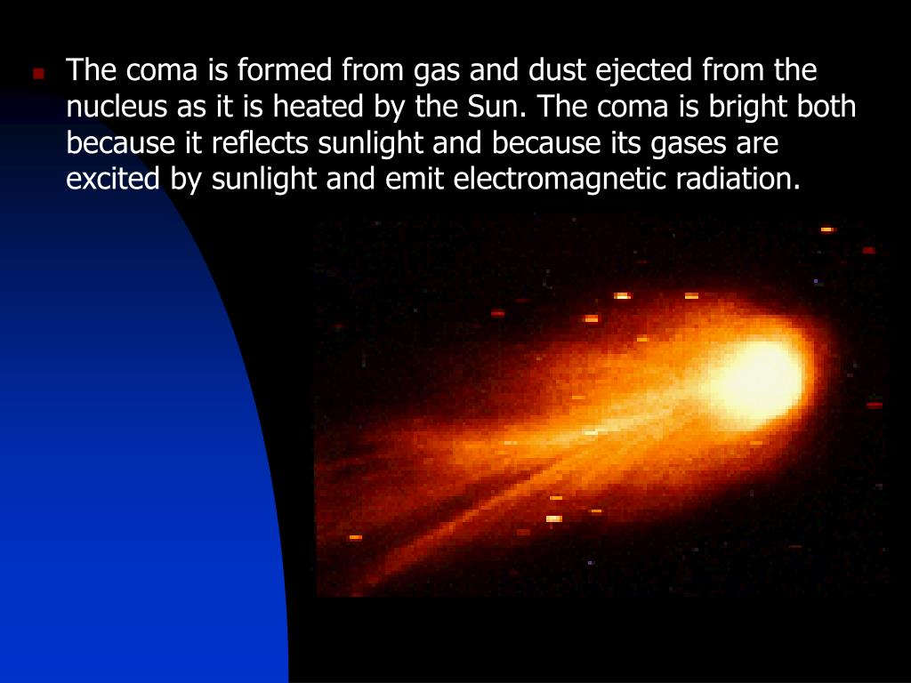The coma is formed from gas and dust ejected from the nucleus as it is heated by the Sun. The coma is bright both because it reflects sunlight and because its gases are excited by sunlight and emit electromagnetic radiation.