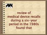 review of medical device recalls during a six year period in the 1980s found that