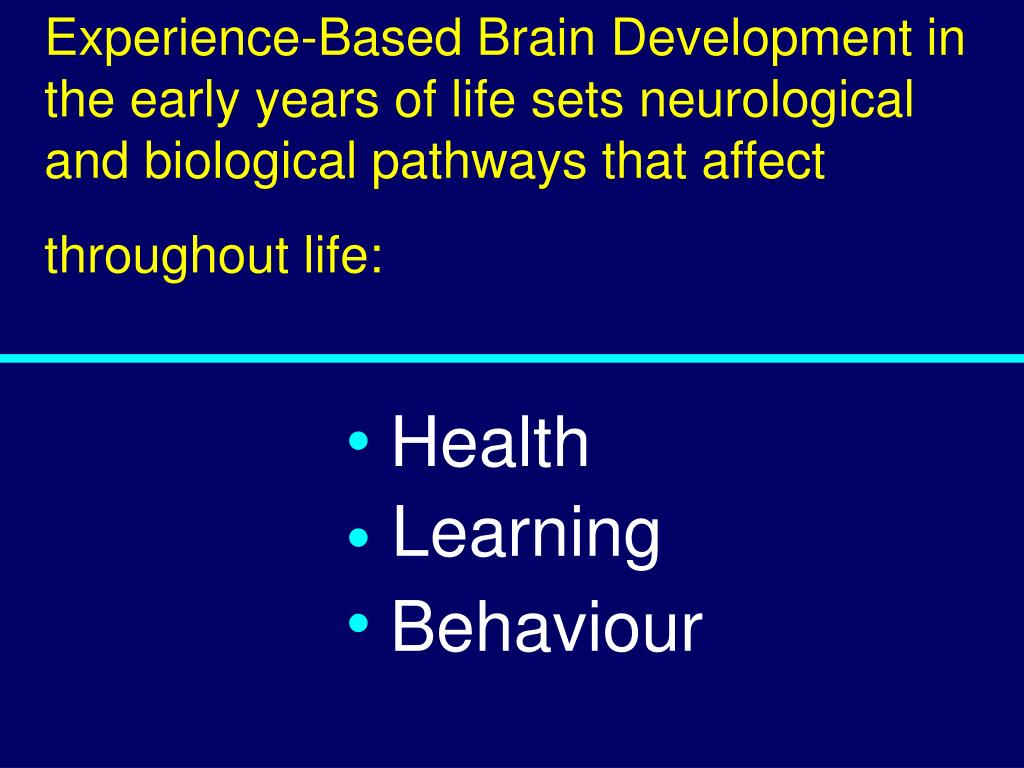 Experience-Based Brain Development in the early years of life sets neurological and biological pathways that affect throughout life: