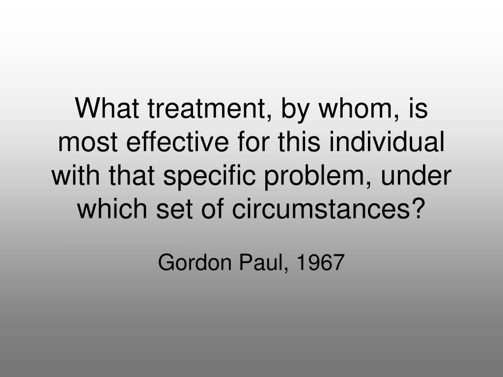 What treatment, by whom, is most effective for this individual with that specific problem, under which set of circumstances?