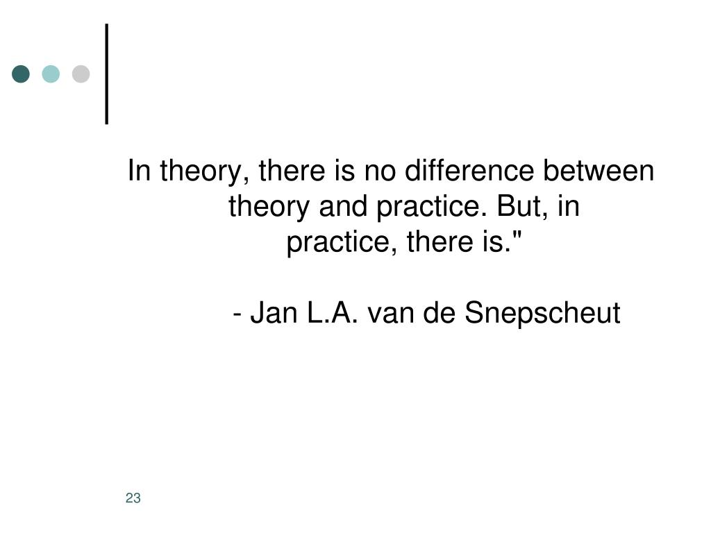 In theory, there is no difference between theory and practice. But, in