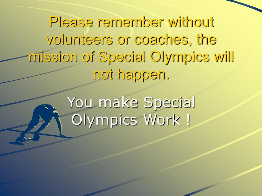 Please remember without volunteers or coaches, the mission of Special Olympics will not happen.